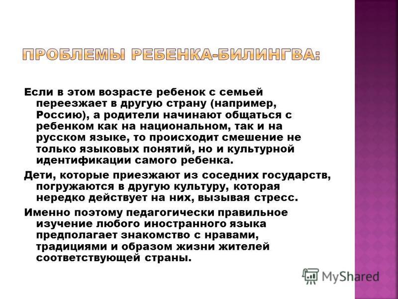 Если в этом возрасте ребенок с семьей переезжает в другую страну (например, Россию), а родители начинают общаться с ребенком как на национальном, так и на русском языке, то происходит смешение не только языковых понятий, но и культурной идентификации