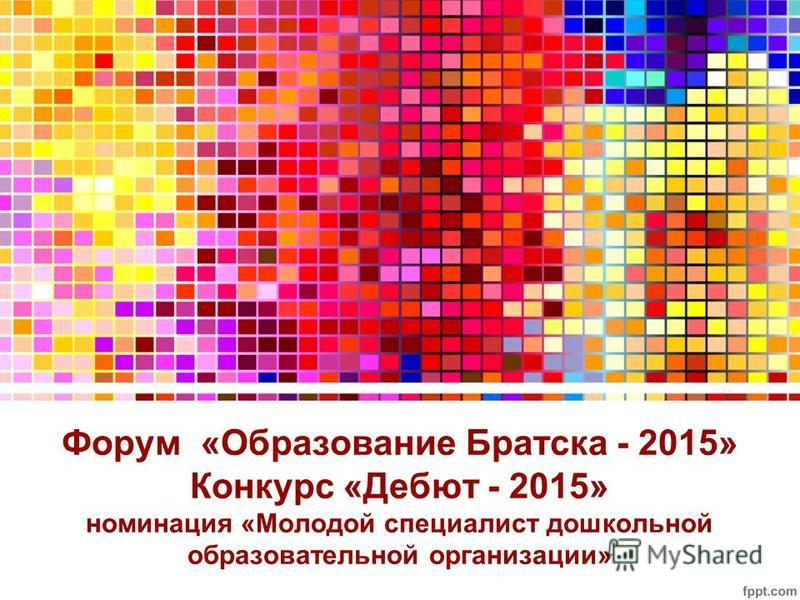Форум «Образование Братска - 2015» Конкурс «Дебют - 2015» номинация «Молодой специалист дошкольной образовательной организации»