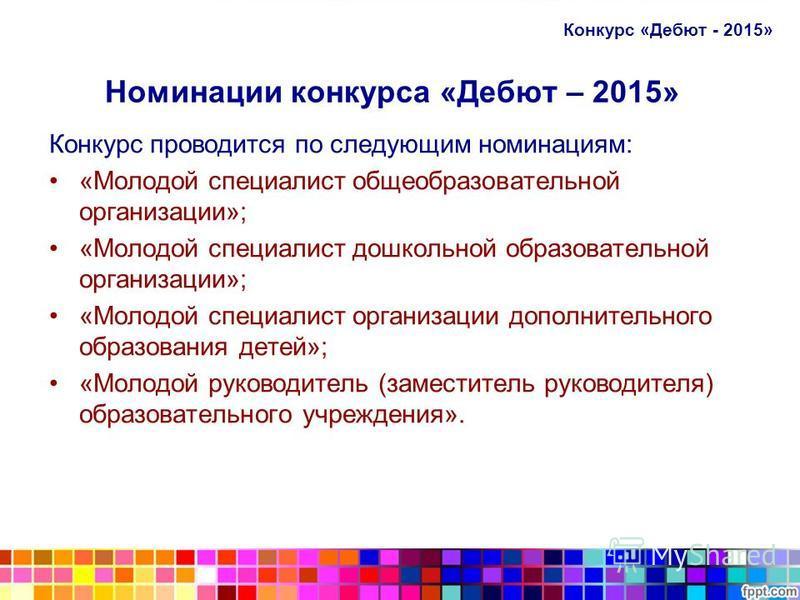 Номинации конкурса «Дебют – 2015» Конкурс проводится по следующим номинациям: «Молодой специалист общеобразовательной организации»; «Молодой специалист дошкольной образовательной организации»; «Молодой специалист организации дополнительного образован