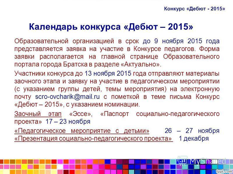 Календарь конкурса «Дебют – 2015» Образовательной организацией в срок до 9 ноября 2015 года представляется заявка на участие в Конкурсе педагогов. Форма заявки располагается на главной странице Образовательного портала города Братска в разделе «Актуа