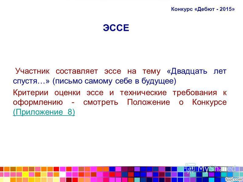 ЭССЕ Участник составляет эссе на тему «Двадцать лет спустя…» (письмо самому себе в будущее) Критерии оценки эссе и технические требования к оформлению - смотреть Положение о Конкурсе (Приложение 8) (Приложение 8) Конкурс «Дебют - 2015»