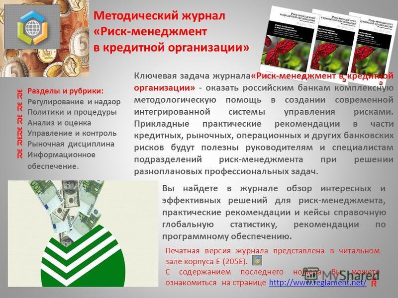 Ключевая задача журнала«Риск-менеджмент в кредитной организации» - оказать российским банкам комплексную методологическую помощь в создании современной интегрированной системы управления рисками. Прикладные практические рекомендации в части кредитных