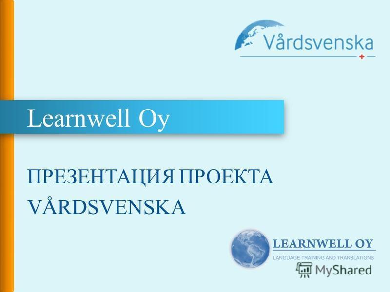 Learnwell Oy ПРЕЗЕНТАЦИЯ ПРОЕКТА VÅRDSVENSKA