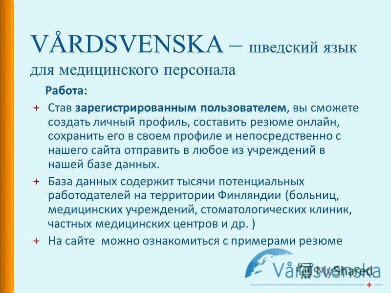VÅRDSVENSKA – шведский язык для медицинского персонала Работа: +Став зарегистрированным пользователем, вы сможете создать личный профиль, составить резюме онлайн, сохранить его в своем профиле и непосредственно с нашего сайта отправить в любое из учр