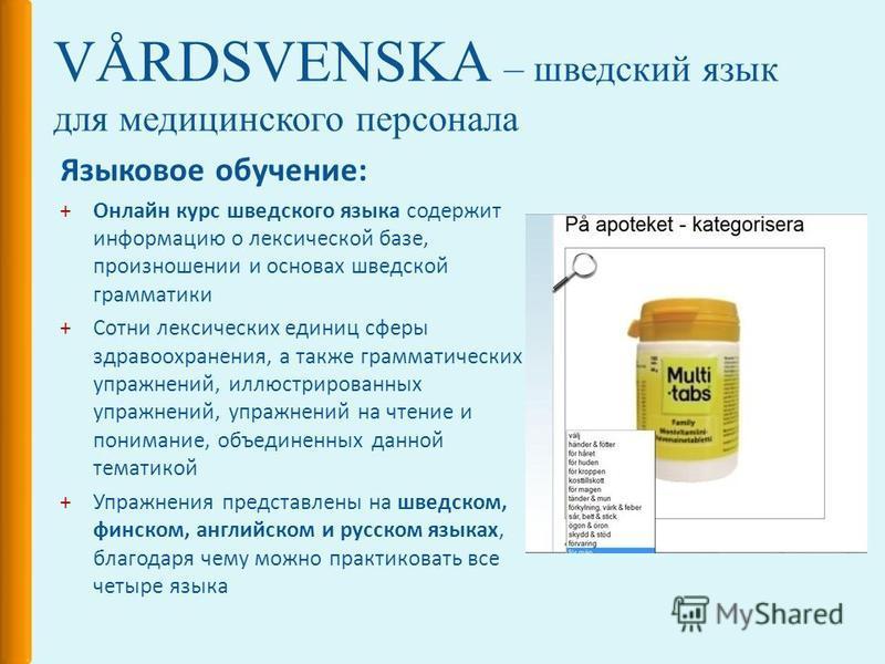 VÅRDSVENSKA – шведский язык для медицинского персонала Языковое обучение: +Онлайн курс шведского языка содержит информацию о лексической базе, произношении и основах шведской грамматики +Сотни лексических единиц сферы здравоохранения, а также граммат