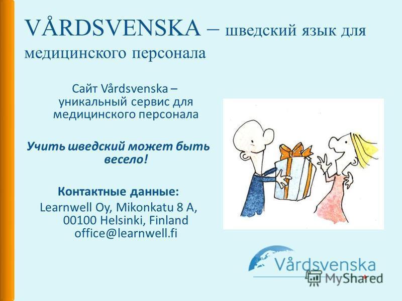 VÅRDSVENSKA – шведский язык для медицинского персонала Сайт Vårdsvenska – уникальный сервис для медицинского персонала Учить шведский может быть весело! Контактные данные: Learnwell Oy, Mikonkatu 8 A, 00100 Helsinki, Finland office@learnwell.fi