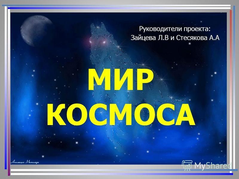 МИР КОСМОСА Руководители проекта: Зайцева Л.В и Стесякова А.А