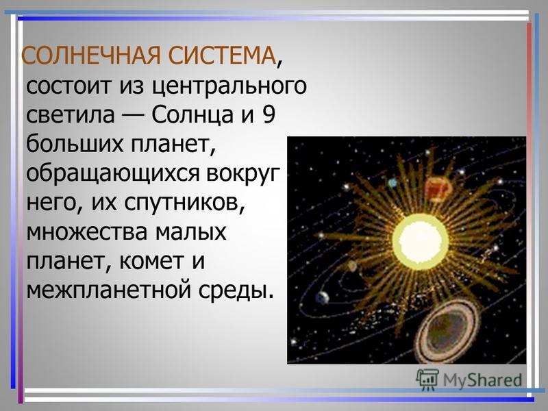СОЛНЕЧНАЯ СИСТЕМА, состоит из центрального светила Солнца и 9 больших планет, обращающихся вокруг него, их спутников, множества малых планет, комет и межпланетной среды.