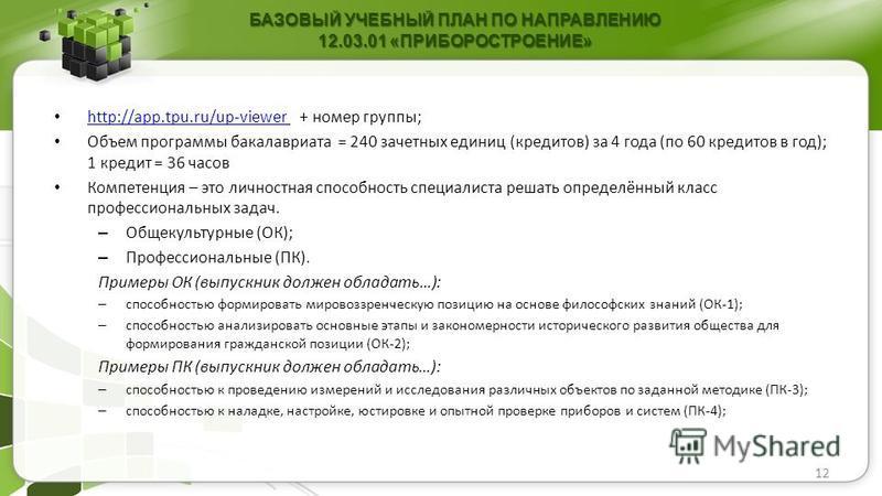 12 БАЗОВЫЙ УЧЕБНЫЙ ПЛАН ПО НАПРАВЛЕНИЮ 12.03.01 «ПРИБОРОСТРОЕНИЕ» http://app.tpu.ru/up-viewer + номер группы; http://app.tpu.ru/up-viewer Объем программы бакалавриата = 240 зачетных единиц (кредитов) за 4 года (по 60 кредитов в год); 1 кредит = 36 ча