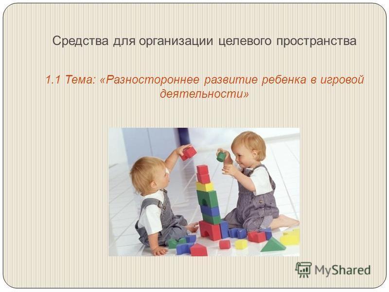 Средства для организации целевого пространства 1.1 Тема: «Разностороннее развитие ребенка в игровой деятельности»
