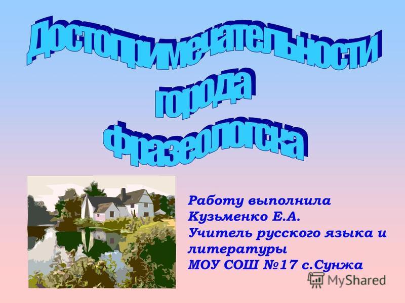 Работу выполнила Кузьменко Е.А. Учитель русского языка и литературы МОУ СОШ 17 с.Сунжа