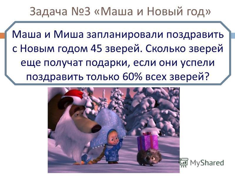 Задача 3 « Маша и Новый год » Маша и Миша запланировали поздравить с Новым годом 45 зверей. Сколько зверей еще получат подарки, если они успели поздравить только 60% всех зверей ?