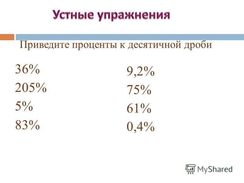 36% 205% 5% 83% 9,2% 75% 61% 0,4% Приведите проценты к десятичной дроби