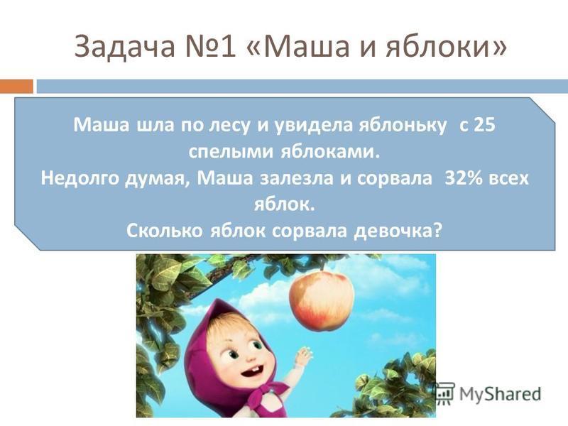 Задача 1 « Маша и яблоки » Маша шла по лесу и увидела яблоньку с 25 спелыми яблоками. Недолго думая, Маша залезла и сорвала 32% всех яблок. Сколько яблок сорвала девочка ?