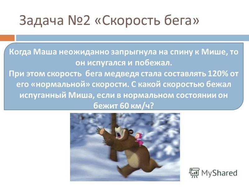 Задача 2 « Скорость бега » Когда Маша неожиданно запрыгнула на спину к Мише, то он испугался и побежал. При этом скорость бега медведя стала составлять 120% от его « нормальной » скорости. С какой скоростью бежал испуганный Миша, если в нормальном со