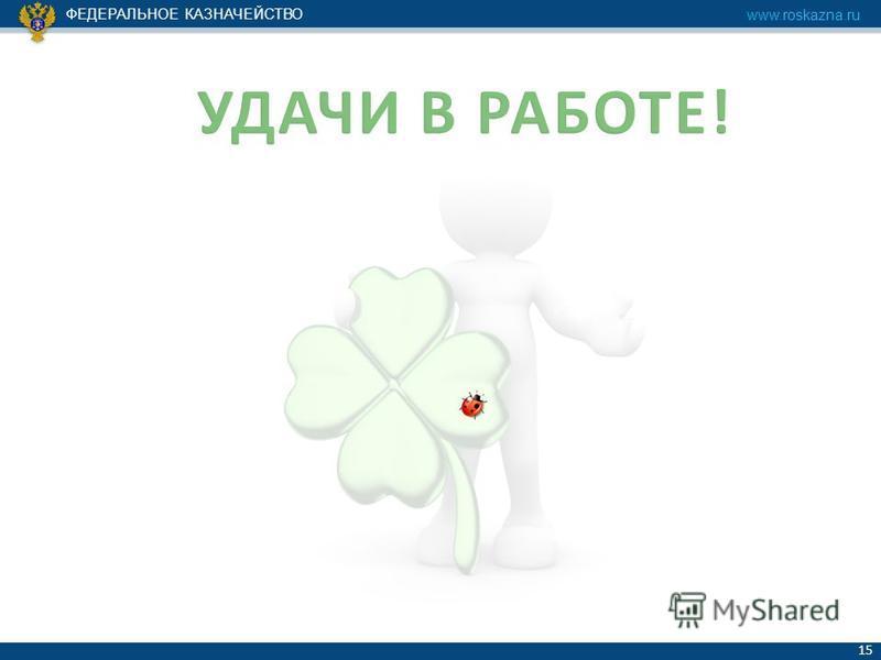 ФЕДЕРАЛЬНОЕ КАЗНАЧЕЙСТВО www.roskazna.ru 15