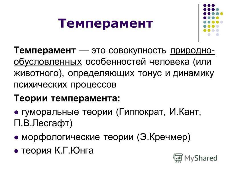 13 Темперамент Темперамент это совокупность природно- обусловленных особенностей человека (или животного), определяющих тонус и динамику психических процессов Теории темперамента: гуморальные теории (Гиппократ, И.Кант, П.В.Лесгафт) морфологические те