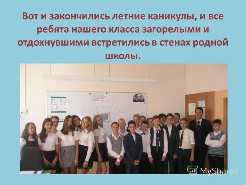 Вот и закончились летние каникулы, и все ребята нашего класса загорелыми и отдохнувшими встретились в стенах родной школы.