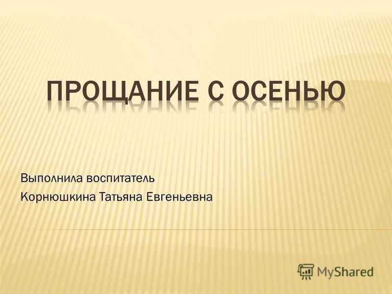 Выполнила воспитатель Корнюшкина Татьяна Евгеньевна