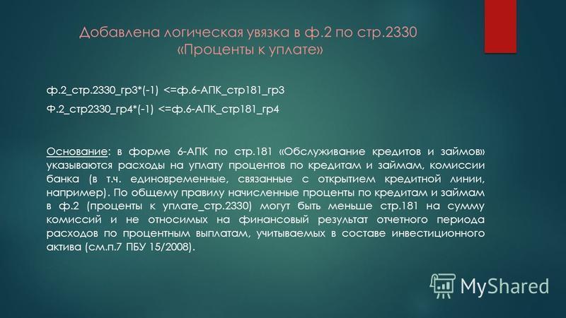 Добавлена логическая увязка в ф.2 по стр.2330 «Проценты к уплате» ф.2_стр.2330_гр 3*(-1) <=ф.6-АПК_стр 181_гр 3 Ф.2_стр 2330_гр 4*(-1) <=ф.6-АПК_стр 181_гр 4 Основание: в форме 6-АПК по стр.181 «Обслуживание кредитов и займов» указываются расходы на