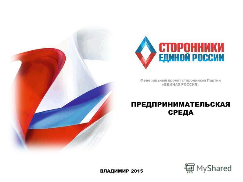 ПРЕДПРИНИМАТЕЛЬСКАЯ СРЕДА ВЛАДИМИР 2015 Федеральный проект сторонников Партии «ЕДИНАЯ РОССИЯ»