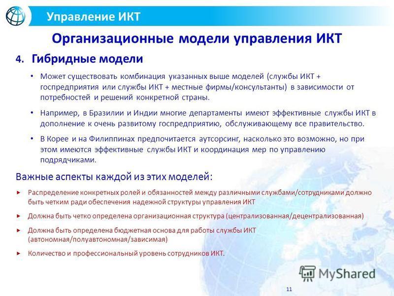 11 Управление ИКТ Организационные модели управления ИКТ 4. Гибридные модели Может существовать комбинация указанных выше моделей (службы ИКТ + госпредприятия или службы ИКТ + местные фирмы/консультанты) в зависимости от потребностей и решений конкрет
