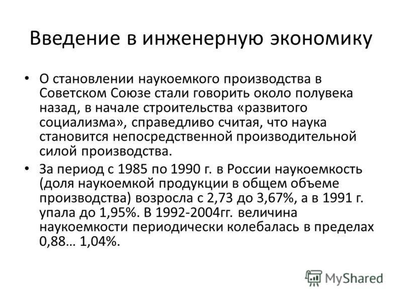 Введение в инженерную экономику О становлении наукоемкого производства в Советском Союзе стали говорить около полувека назад, в начале строительства «развитого социализма», справедливо считая, что наука становится непосредственной производительной си