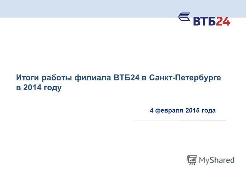 Итоги работы филиала ВТБ24 в Санкт-Петербурге в 2014 году 4 февраля 2015 года