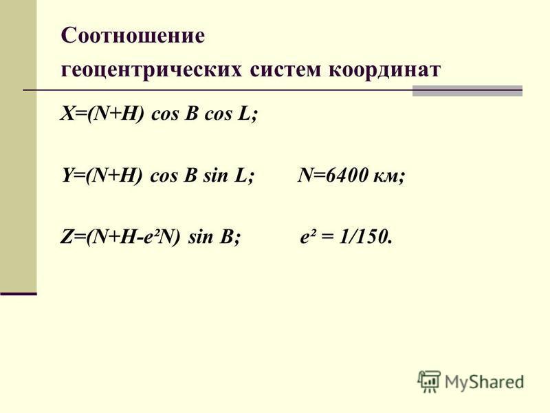 Соотношение геоцентрических систем координат X=(N+H) cos B cos L; Y=(N+H) cos B sin L; N=6400 км; Z=(N+H-e²N) sin B; e² = 1/150.