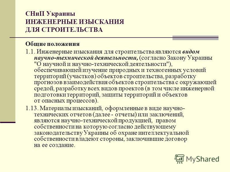 СНиП Украины ИНЖЕНЕРНЫЕ ИЗЫСКАНИЯ ДЛЯ СТРОИТЕЛЬСТВА Общие положения 1.1. Инженерные изыскания для строительства являются видом научно-технической деятельности, (согласно Закону Украины