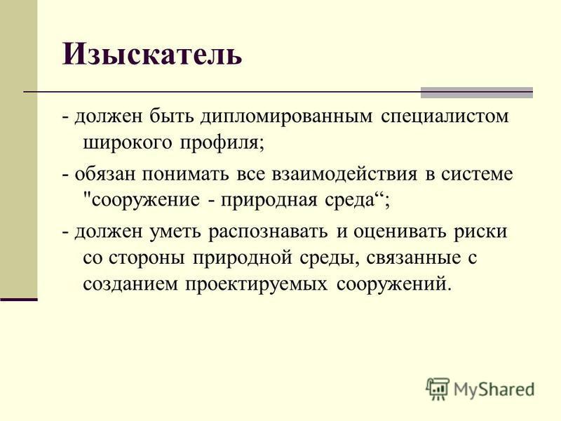 Изыскатель - должен быть дипломированным специалистом широкого профиля; - обязан понимать все взаимодействия в системе