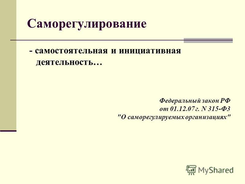 Саморегулирование - самостоятельная и инициативная деятельность… Федеральный закон РФ от 01.12.07 г. N 315-Ф3 О саморегулируемых организациях