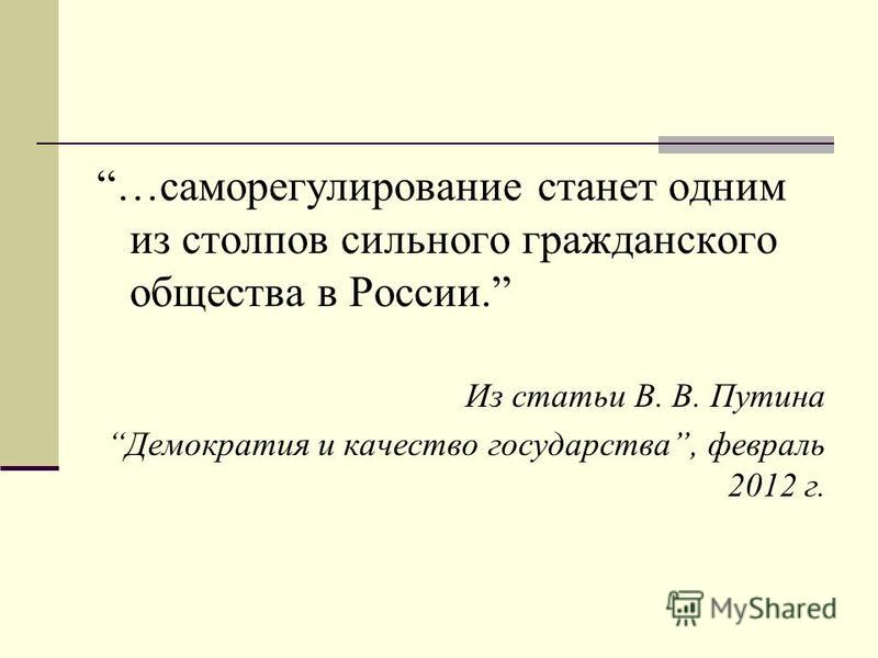 …саморегулирование станет одним из столпов сильного гражданского общества в России. Из статьи В. В. Путина Демократия и качество государства, февраль 2012 г.