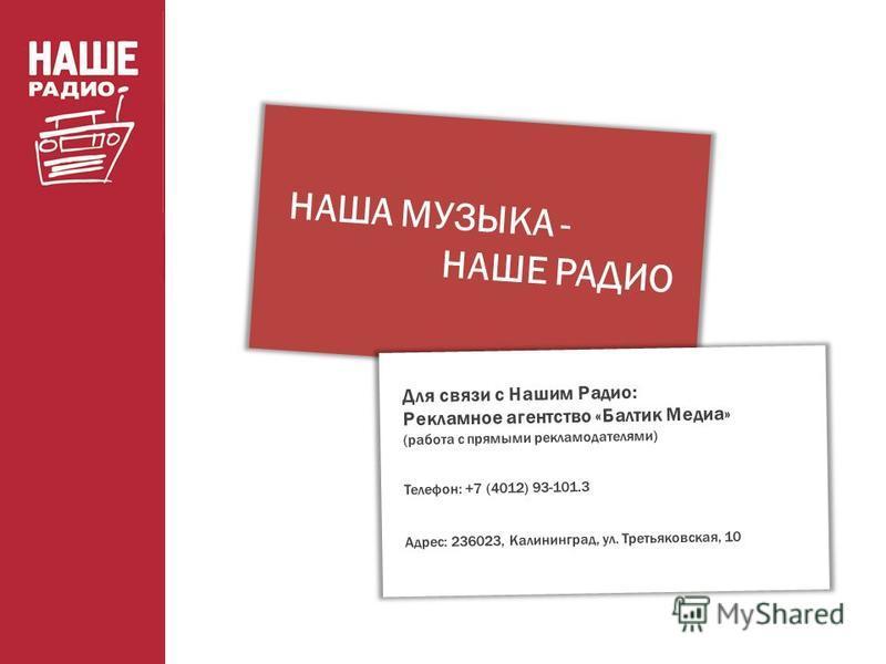 НАША МУЗЫКА - НАШЕ РАДИО Для связи с Нашим Радио: Рекламное агентство «Балтик Медиа» (работа с прямыми рекламодателями) Телефон: +7 (4012) 93-101.3 Адрес: 236023, Калининград, ул. Третьяковская, 10