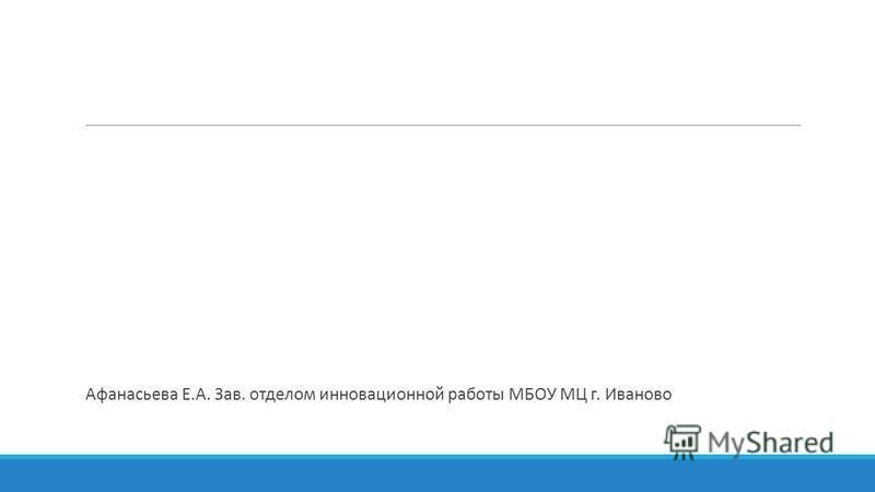 Афанасьева Е.А. Зав. отделом инновационной работы МБОУ МЦ г. Иваново