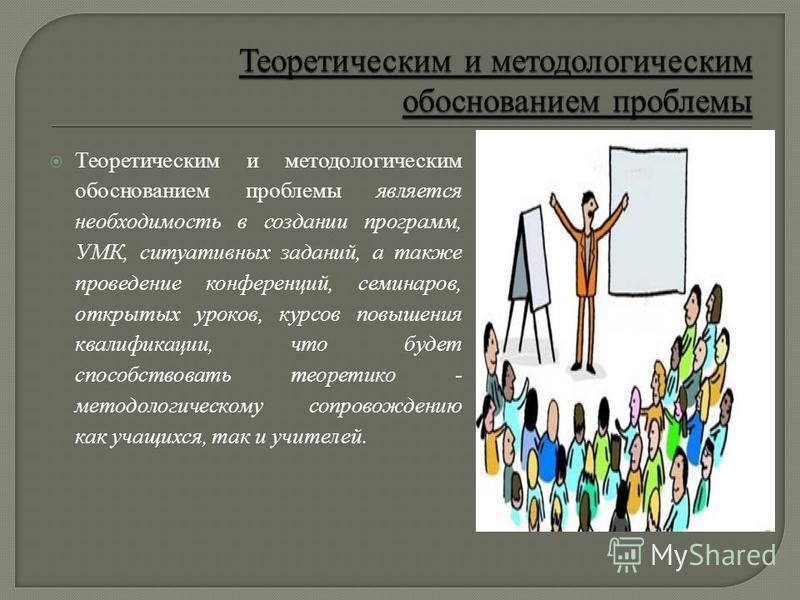 Теоретическим и методологическим обоснованием проблемы является необходимость в создании программ, УМК, ситуативных заданий, а также проведение конференций, семинаров, открытых уроков, курсов повышения квалификации, что будет способствовать теоретико