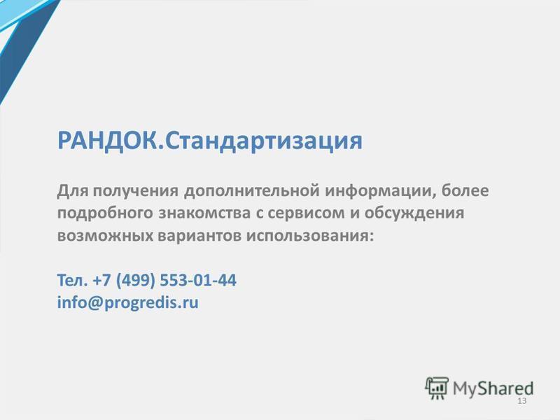 13 РАНДОК.Стандартизация Для получения дополнительной информации, более подробного знакомства с сервисом и обсуждения возможных вариантов использования: Тел. +7 (499) 553-01-44 info@progredis.ru