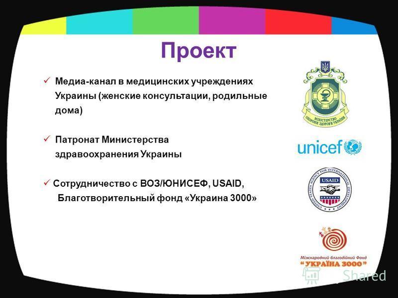 Проект Медиа-канал в медицинских учреждениях Украины (женские консультации, родильные дома) Патронат Министерства здравоохранения Украины Сотрудничество с ВОЗ/ЮНИСЕФ, USAID, Благотворительный фонд «Украина 3000»
