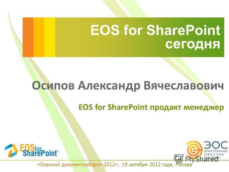 EOS for SharePoint сегодня Осипов Александр Вячеславович EOS for SharePoint продакт менеджер «Осенний документооборот-2012», 19 октября 2012 года, Москва