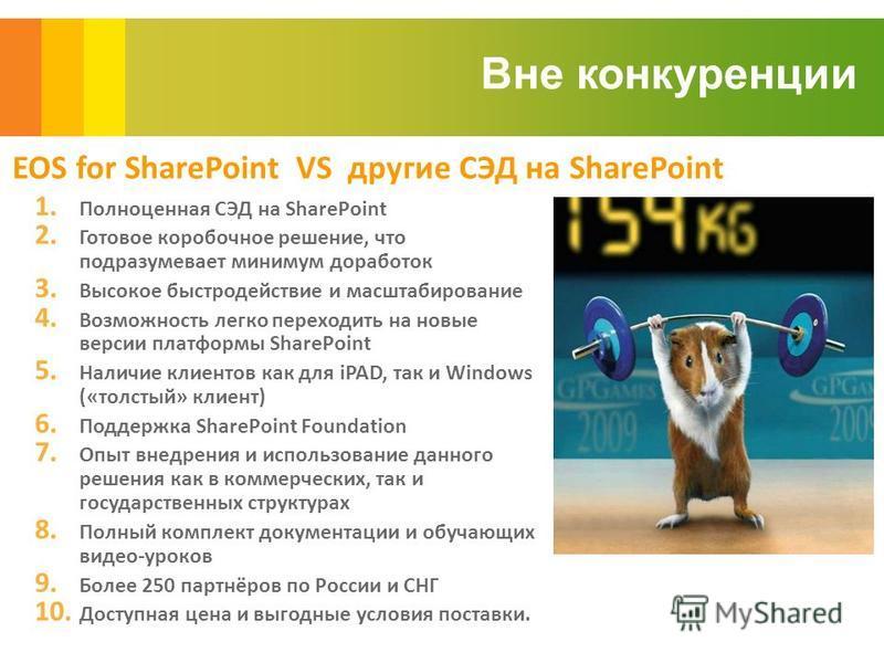 Вне конкуренции EOS for SharePoint VS другие СЭД на SharePoint 1. Полноценная СЭД на SharePoint 2. Готовое коробочное решение, что подразумевает минимум доработок 3. Высокое быстродействие и масштабирование 4. Возможность легко переходить на новые ве
