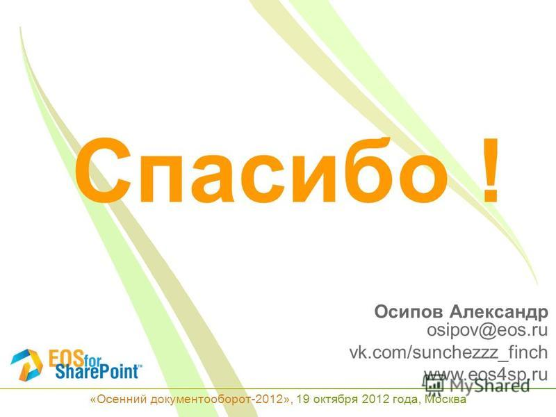 Осипов Александр osipov@eos.ru vk.com/sunchezzz_finch www.eos4sp.ru «Осенний документооборот-2012», 19 октября 2012 года, Москва Спасибо !