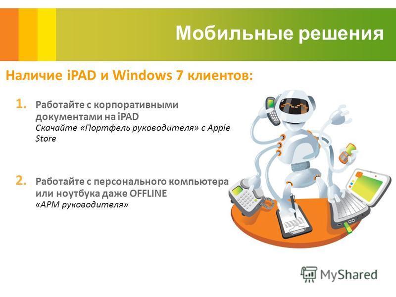 Мобильные решения Наличие iPAD и Windows 7 клиентов: 1. Работайте с корпоративными документами на iPAD Скачайте «Портфель руководителя» с Apple Store 2. Работайте с персонального компьютера или ноутбука даже OFFLINE «АРМ руководителя»