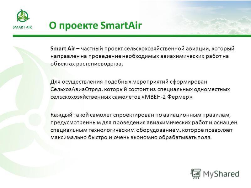 Smart Air – частный проект сельскохозяйственной авиации, который направлен на проведение необходимых авиахимических работ на объектах растениеводства. Для осуществления подобных мероприятий сформирован Сельхоз АвиаОтряд, который состоит из специальны
