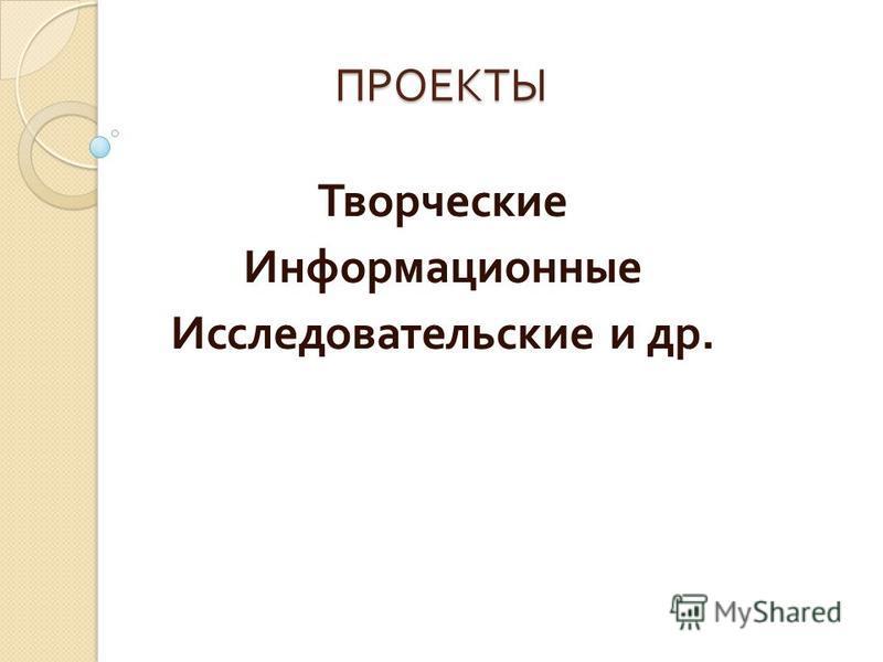 ПРОЕКТЫ Творческие Информационные Исследовательские и др.