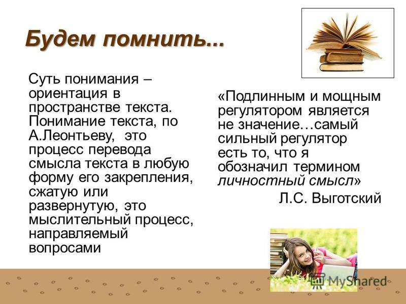 Будем помнить... Суть понимания – ориентация в пространстве текста. Понимание текста, по А.Леонтьеву, это процесс перевода смысла текста в любую форму его закрепления, сжатую или развернутую, это мыслительный процесс, направляемый вопросами «Подлинны