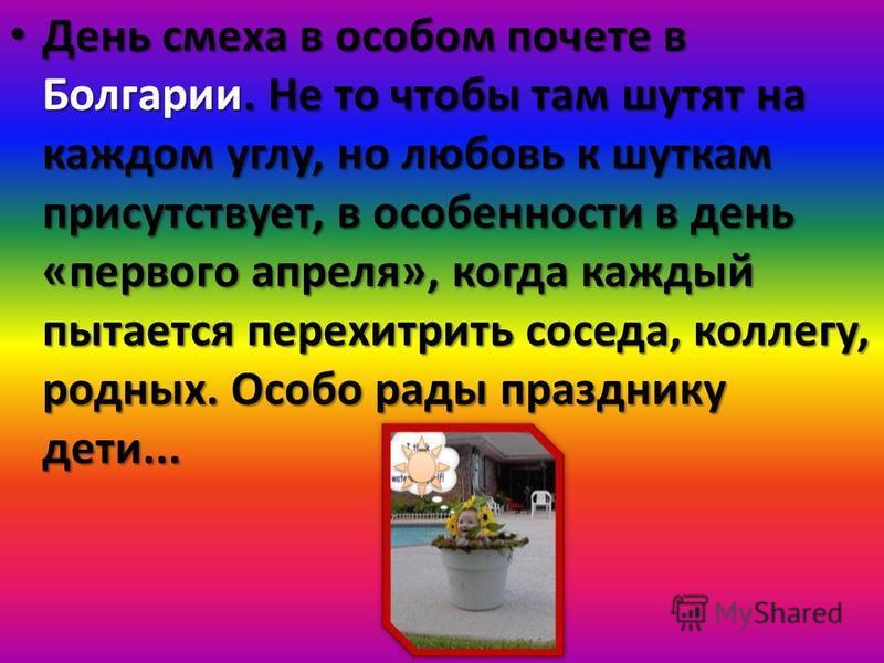 День смеха в особом почете в Болгарии. Не то чтобы там шутят на каждом углу, но любовь к шуткам присутствует, в особенности в день «первого апреля», когда каждый пытается перехитрить соседа, коллегу, родных. Особо рады празднику дети... День смеха в