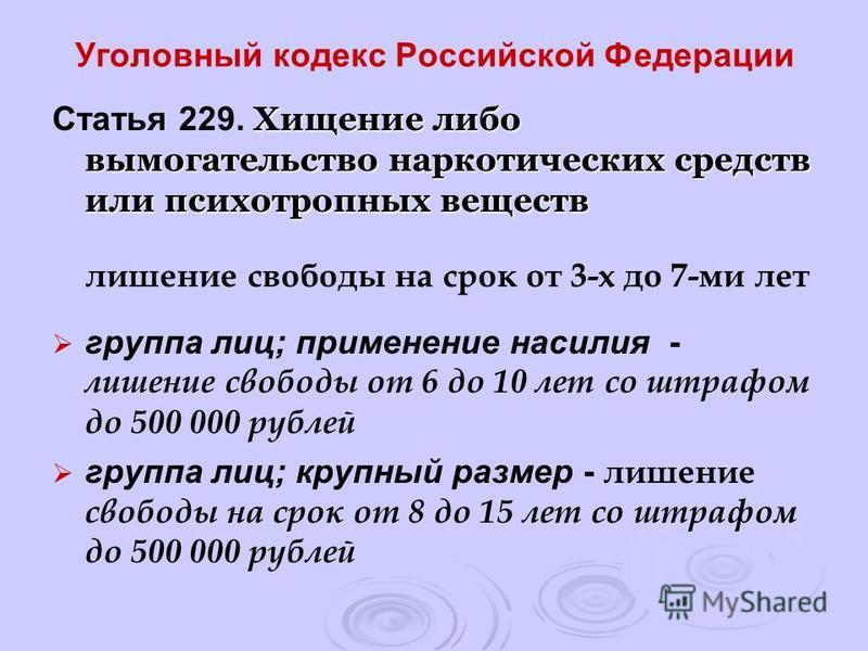 Уголовный кодекс Российской Федерации Хищение либо вымогательство наркотических средств или психотропных веществ Статья 229. Хищение либо вымогательство наркотических средств или психотропных веществ лишение свободы на срок от 3-х до 7-ми лет группа