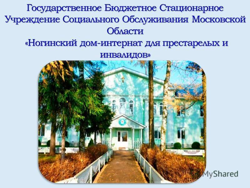 Государственное Бюджетное Стационарное Учреждение Социального Обслуживания Московской Области «Ногинский дом-интернат для престарелых и инвалидов»