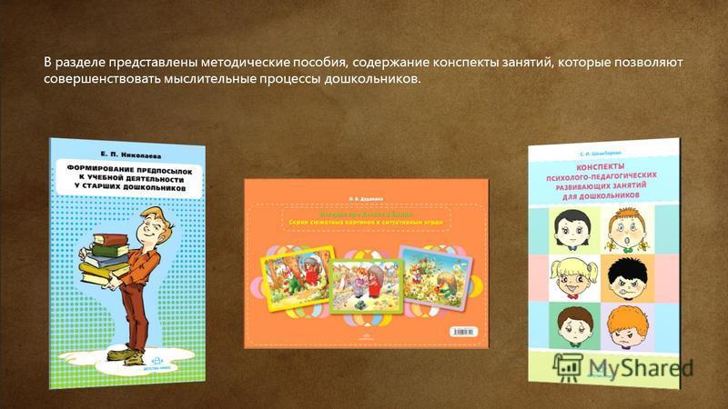 В разделе представлены методические пособия, содержание конспекты занятий, которые позволяют совершенствовать мыслительные процессы дошкольников.