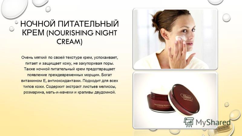 НОЧНОЙ ПИТАТЕЛЬНЫЙ КРЕМ (NOURISHING NIGHT CREAM) Очень мягкий по своей текстуре крем, успокаивает, питает и защищает кожу, не закупоривая поры. Также ночной питательный крем предотвращает появление преждевременных морщин. Богат витамином Е, антиоксид